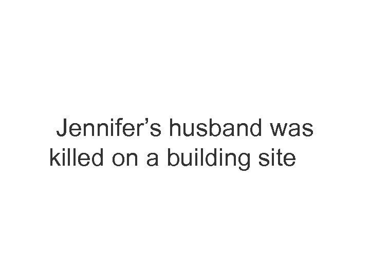 Jennifer's husband was killed on a building site…