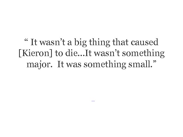 """"""" It wasn't a big thing that caused [Kieron] to die…It wasn't something major."""