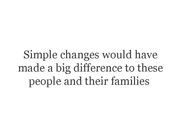 Simple changes would have made a big difference to these people and their families.