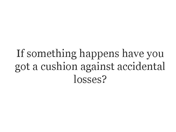 If something happens have you got a cushion against accidental losses?