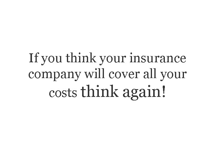 If you think your insurance company will cover all your costs think again!