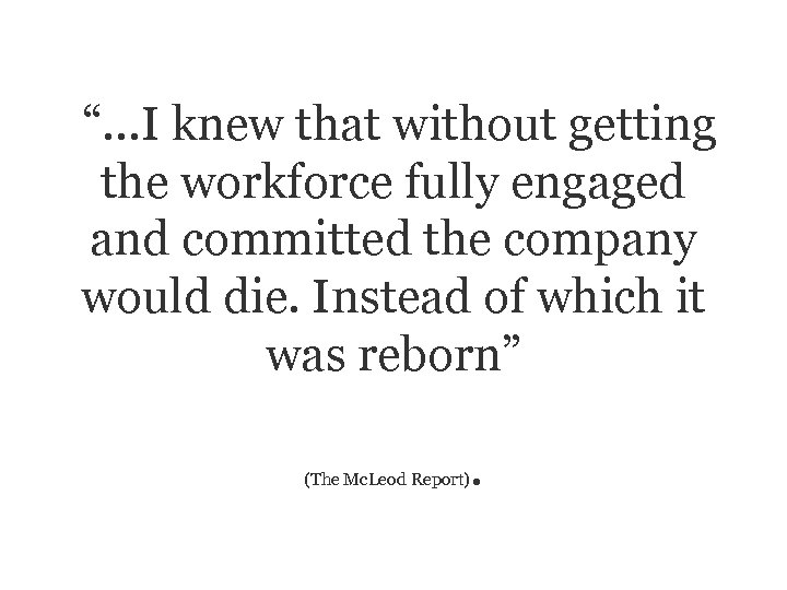 """""""…I knew that without getting the workforce fully engaged and committed the company would"""