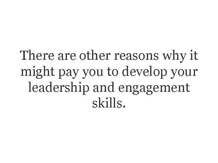 There are other reasons why it might pay you to develop your leadership and