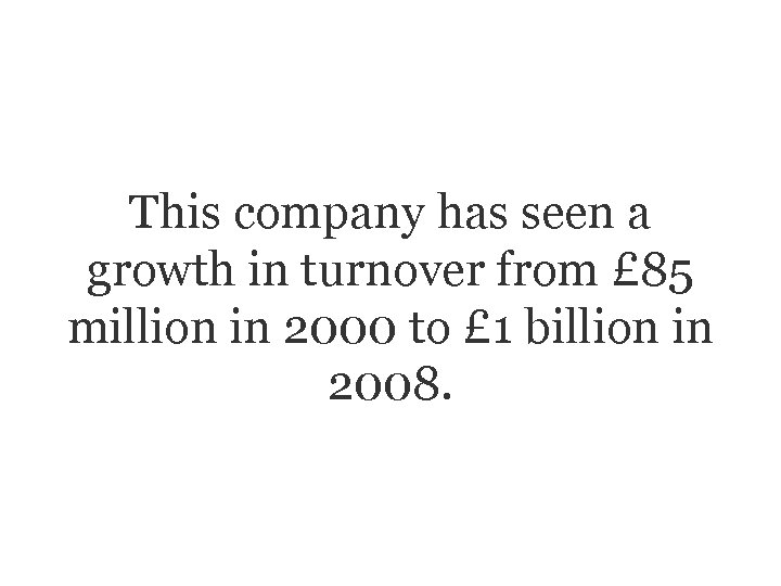 This company has seen a growth in turnover from £ 85 million in 2000
