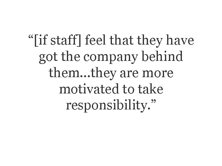 """""""[if staff] feel that they have got the company behind them…they are motivated to"""