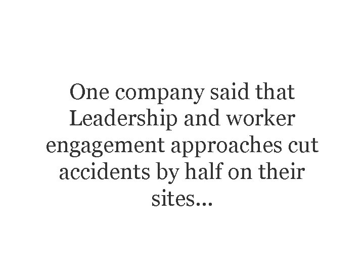 One company said that Leadership and worker engagement approaches cut accidents by half on