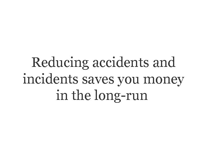 Reducing accidents and incidents saves you money in the long-run.
