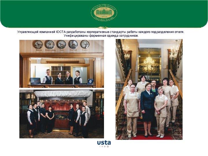 Управляющей компанией ЮСТА разработаны корпоративные стандарты работы каждого подразделения отеля. Унифицированы форменная одежда сотрудников.