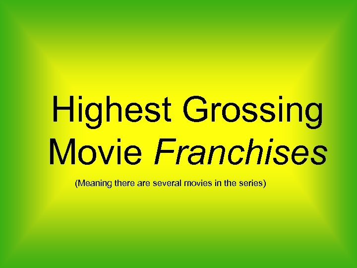 Highest Grossing Movie Franchises (Meaning there are several movies in the series)