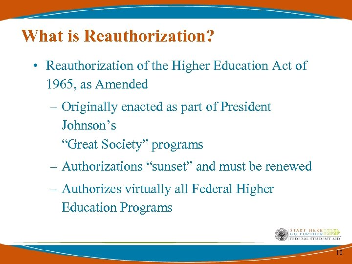 What is Reauthorization? • Reauthorization of the Higher Education Act of 1965, as Amended