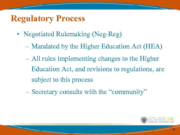 Regulatory Process • Negotiated Rulemaking (Neg-Reg) – Mandated by the Higher Education Act (HEA)