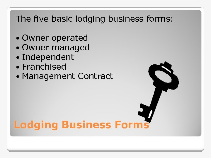 The five basic lodging business forms: Owner operated Owner managed Independent Franchised Management Contract