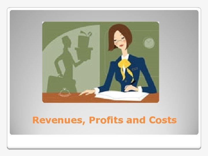 Revenues, Profits and Costs
