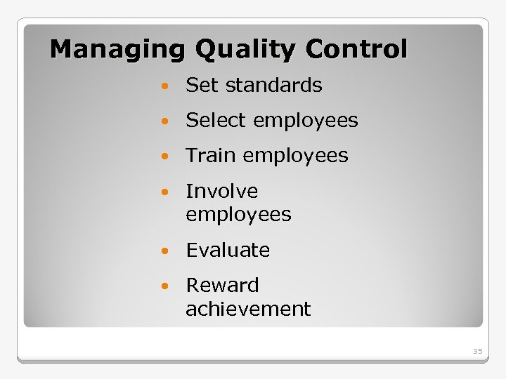 Managing Quality Control Set standards Select employees Train employees Involve employees Evaluate Reward achievement