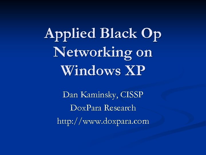 Applied Black Op Networking on Windows XP Dan Kaminsky, CISSP Dox. Para Research http: