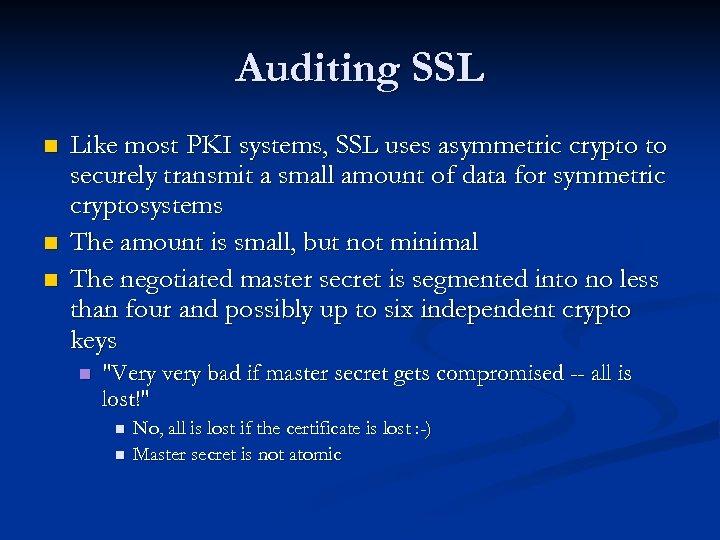 Auditing SSL n n n Like most PKI systems, SSL uses asymmetric crypto to
