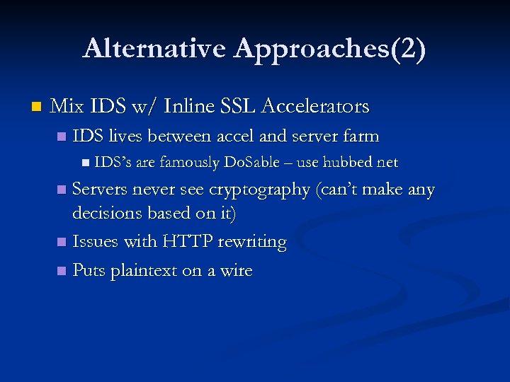 Alternative Approaches(2) n Mix IDS w/ Inline SSL Accelerators n IDS lives between accel