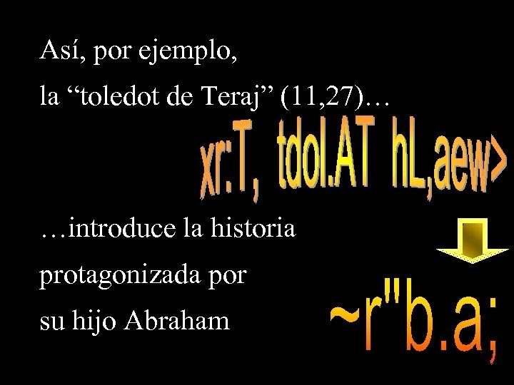 """Así, por ejemplo, la """"toledot de Teraj"""" (11, 27)… …introduce la historia protagonizada por"""