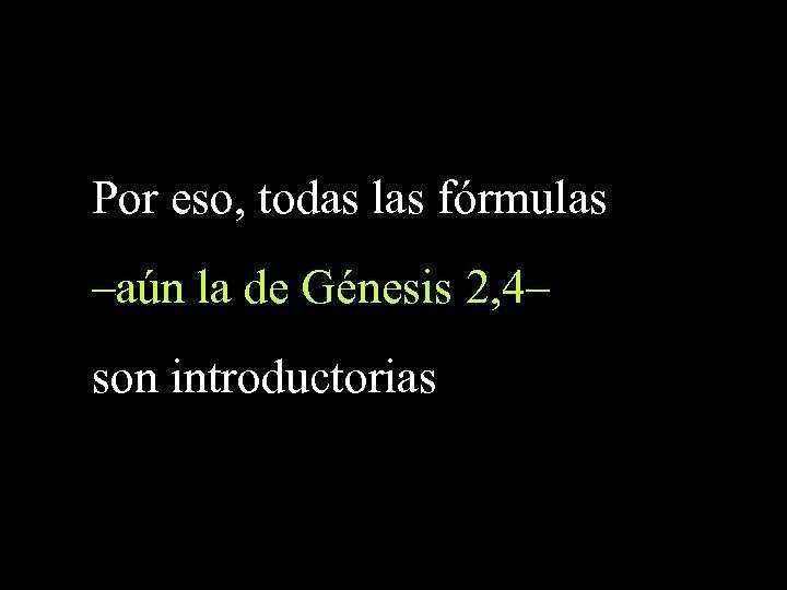 Por eso, todas las fórmulas –aún la de Génesis 2, 4– son introductorias