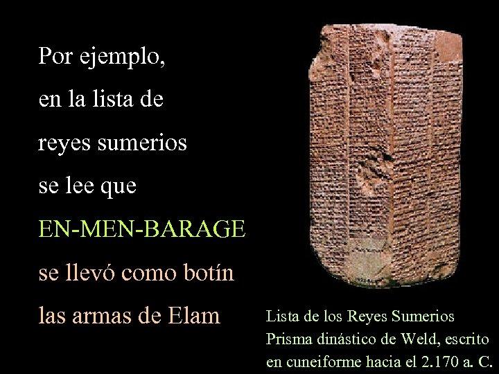 Por ejemplo, en la lista de reyes sumerios se lee que EN-MEN-BARAGE se llevó