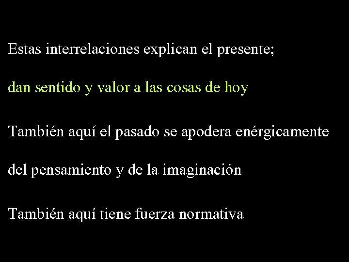Estas interrelaciones explican el presente; dan sentido y valor a las cosas de hoy