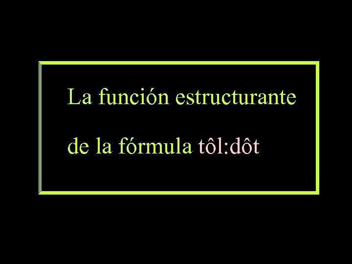 La función estructurante de la fórmula tôl: dôt