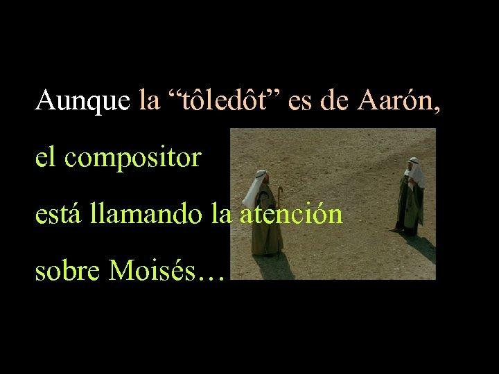 """Aunque la """"tôledôt"""" es de Aarón, el compositor está llamando la atención sobre Moisés…"""