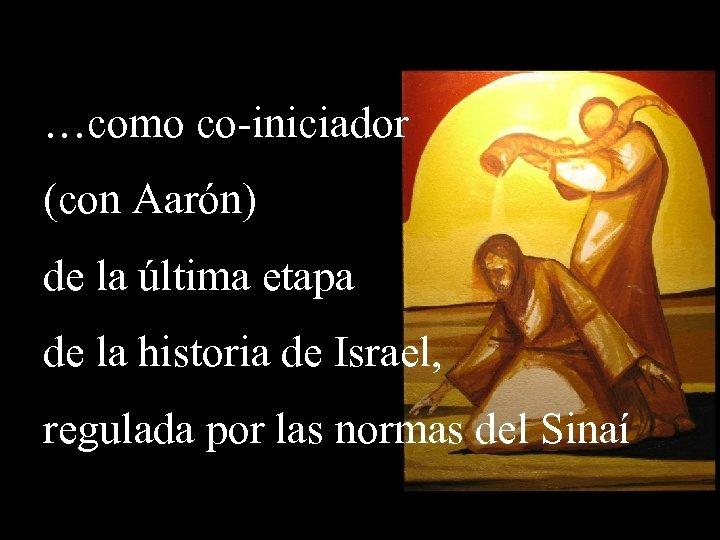 …como co-iniciador (con Aarón) de la última etapa de la historia de Israel, regulada