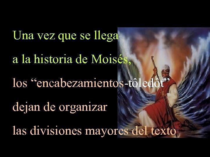 "Una vez que se llega a la historia de Moisés, los ""encabezamientos-tôledôt"" dejan de"