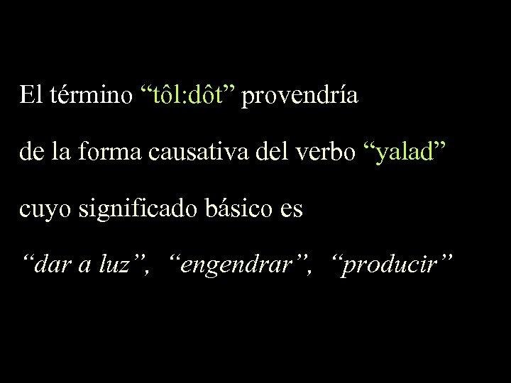 """El término """"tôl: dôt"""" provendría de la forma causativa del verbo """"yalad"""" cuyo significado"""