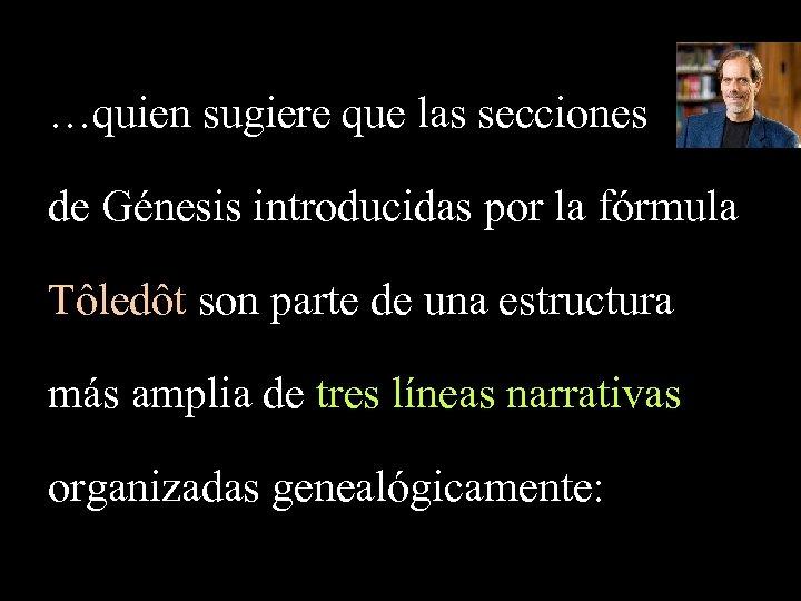 …quien sugiere que las secciones de Génesis introducidas por la fórmula Tôledôt son parte