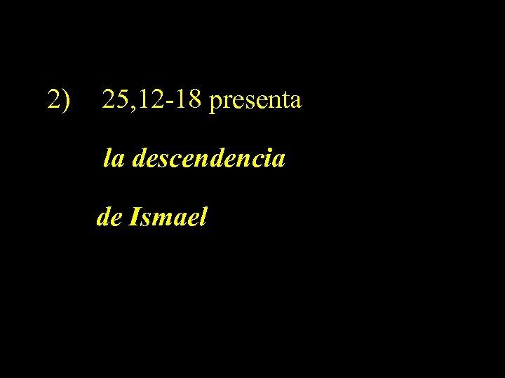 2) 25, 12 -18 presenta la descendencia de Ismael
