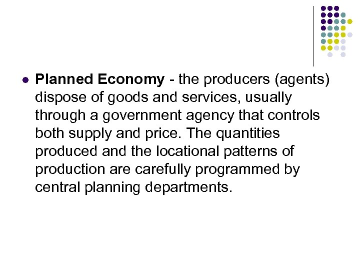 l Planned Economy - the producers (agents) dispose of goods and services, usually through