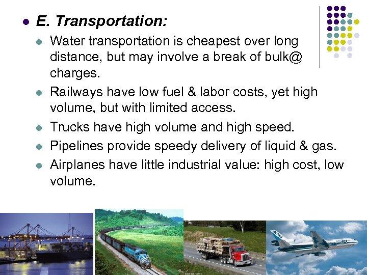l E. Transportation: l l l Water transportation is cheapest over long distance, but