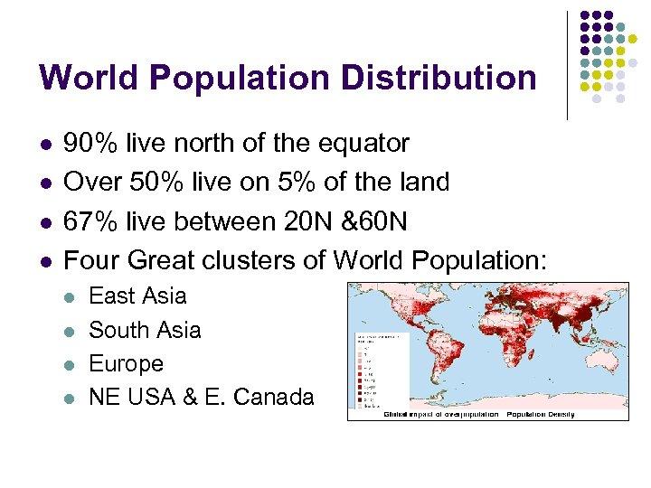 World Population Distribution l l 90% live north of the equator Over 50% live