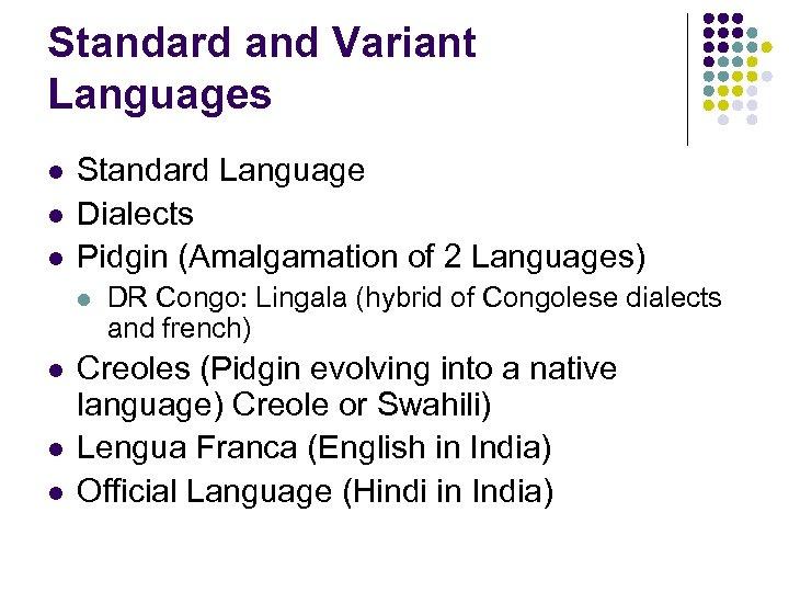 Standard and Variant Languages l l l Standard Language Dialects Pidgin (Amalgamation of 2