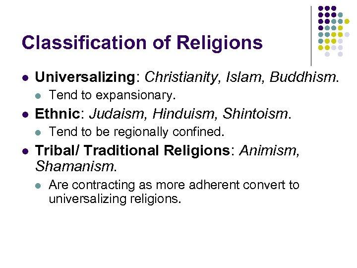 Classification of Religions l Universalizing: Christianity, Islam, Buddhism. l l Ethnic: Judaism, Hinduism, Shintoism.