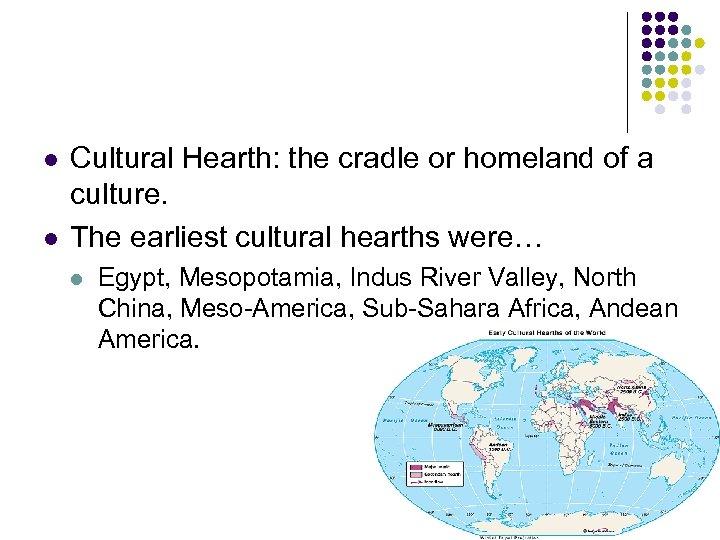 l l Cultural Hearth: the cradle or homeland of a culture. The earliest cultural