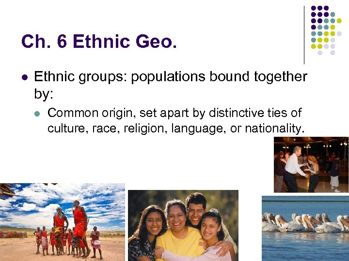 Ch. 6 Ethnic Geo. l Ethnic groups: populations bound together by: l Common origin,