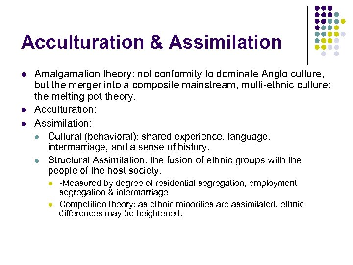 Acculturation & Assimilation l l l Amalgamation theory: not conformity to dominate Anglo culture,