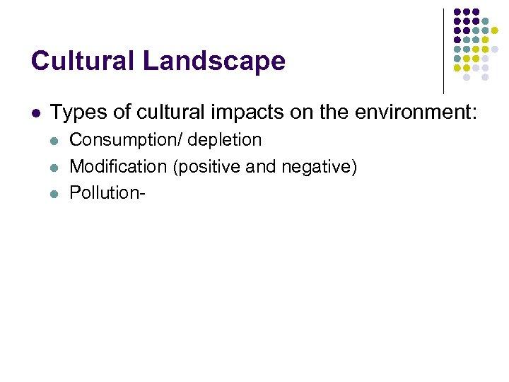 Cultural Landscape l Types of cultural impacts on the environment: l l l Consumption/