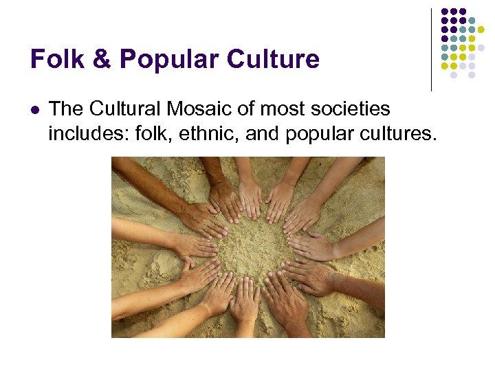 Folk & Popular Culture l The Cultural Mosaic of most societies includes: folk, ethnic,