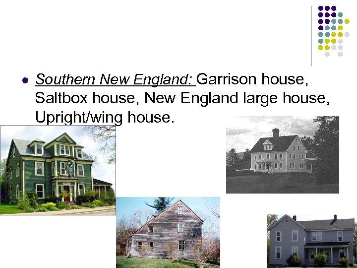 l Southern New England: Garrison house, Saltbox house, New England large house, Upright/wing house.
