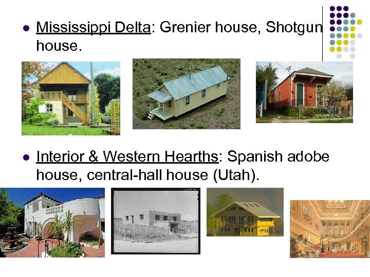 l Mississippi Delta: Grenier house, Shotgun house. l Interior & Western Hearths: Spanish adobe