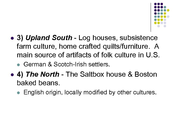 l 3) Upland South - Log houses, subsistence farm culture, home crafted quilts/furniture. A