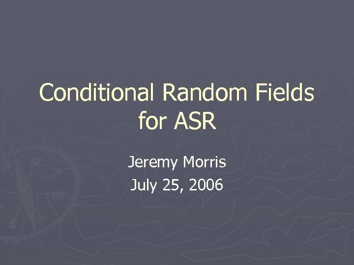 Conditional Random Fields for ASR Jeremy Morris July 25, 2006