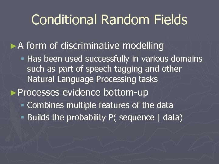 Conditional Random Fields ►A form of discriminative modelling § Has been used successfully in