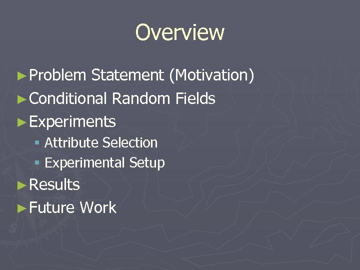 Overview ► Problem Statement (Motivation) ► Conditional Random Fields ► Experiments § Attribute Selection