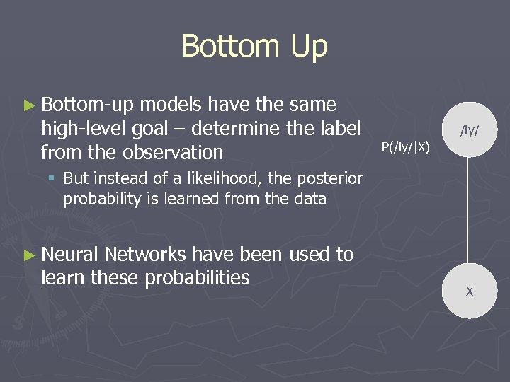 Bottom Up ► Bottom-up models have the same high-level goal – determine the label