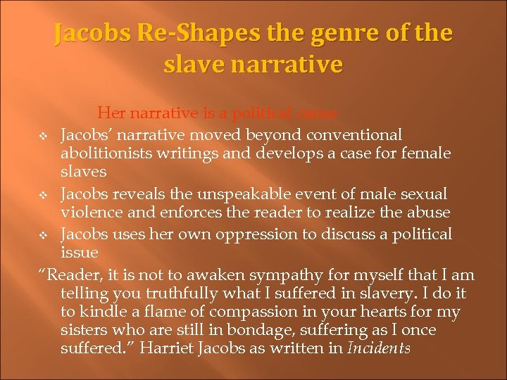 Jacobs Re-Shapes the genre of the slave narrative Her narrative is a political cause